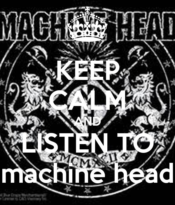 KEEP CALM AND LISTEN TO machine head