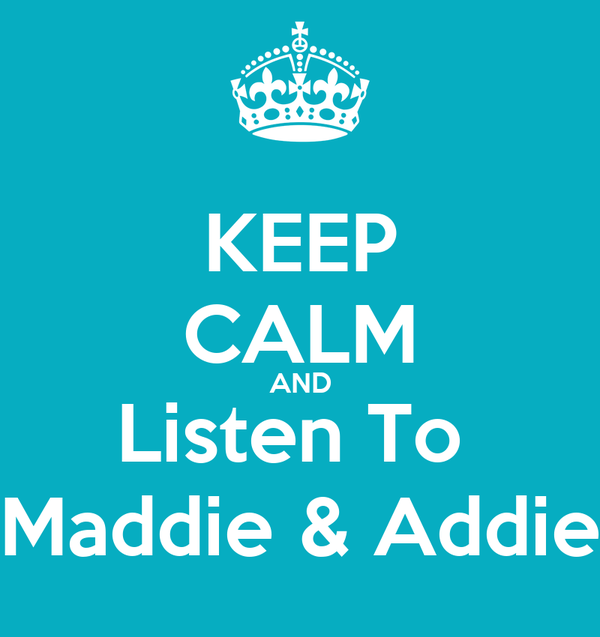 KEEP CALM AND Listen To  Maddie & Addie