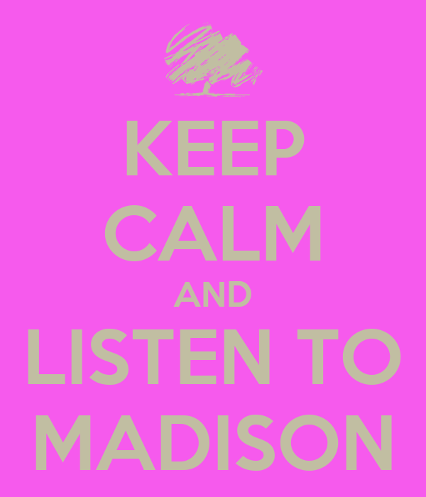 KEEP CALM AND LISTEN TO MADISON