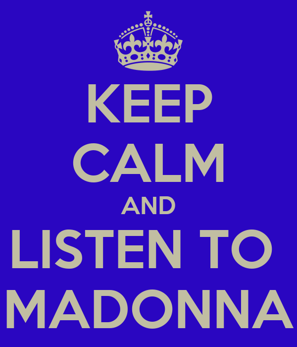 KEEP CALM AND LISTEN TO  MADONNA