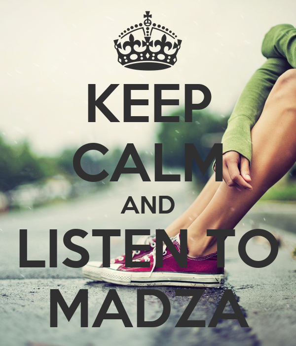 KEEP CALM AND LISTEN TO MADZA