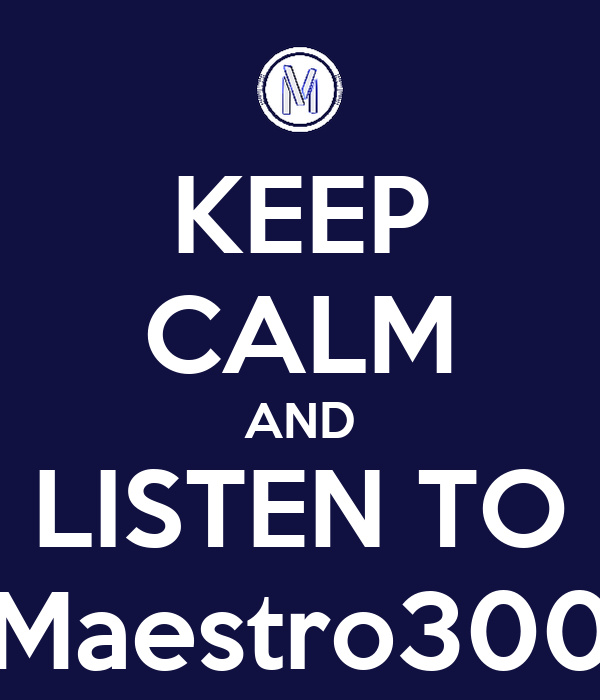 KEEP CALM AND LISTEN TO Maestro300