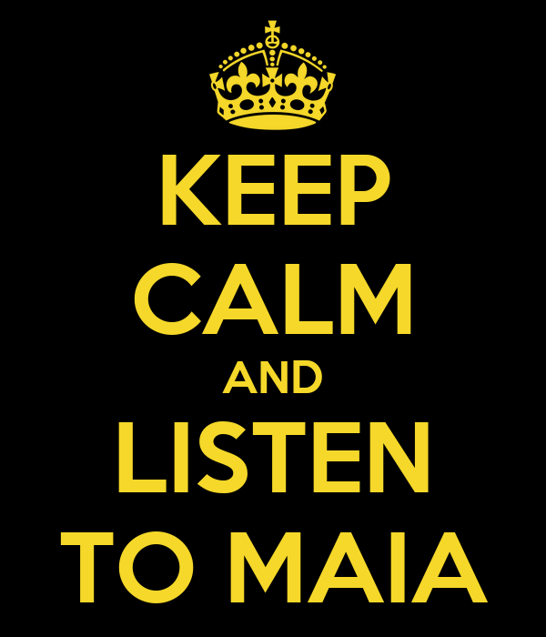 KEEP CALM AND LISTEN TO MAIA