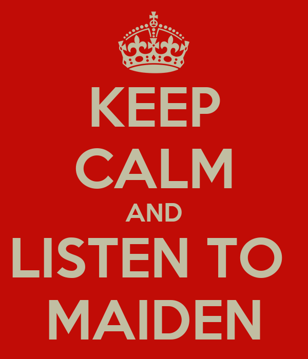 KEEP CALM AND LISTEN TO  MAIDEN