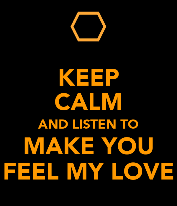 KEEP CALM AND LISTEN TO MAKE YOU FEEL MY LOVE
