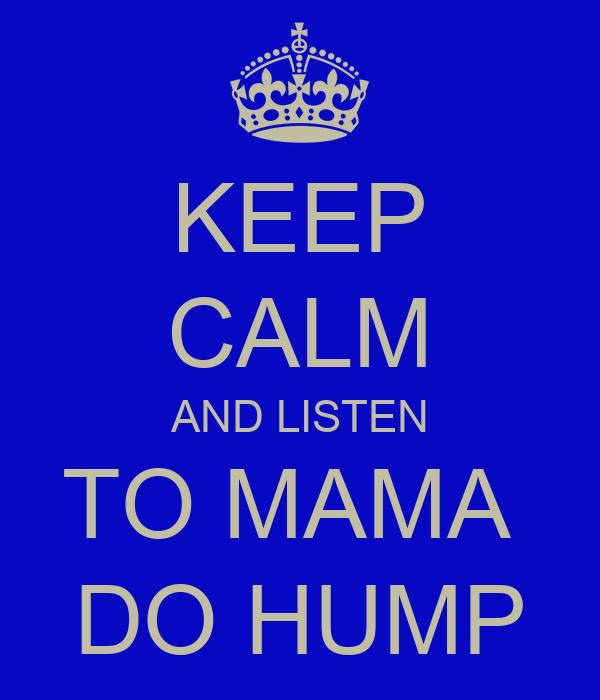 KEEP CALM AND LISTEN TO MAMA  DO HUMP