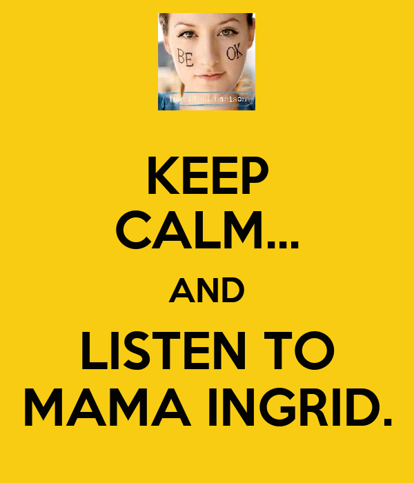 KEEP CALM... AND LISTEN TO MAMA INGRID.