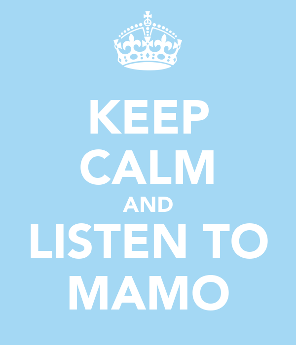 KEEP CALM AND LISTEN TO MAMO