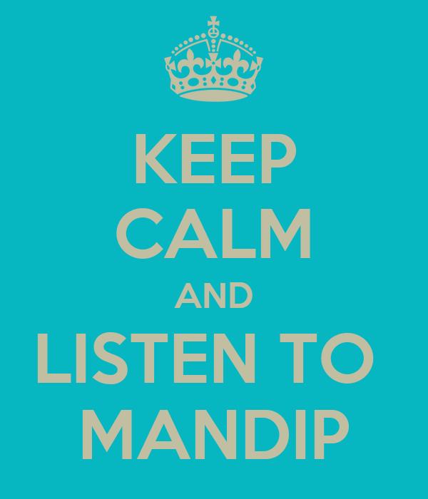 KEEP CALM AND LISTEN TO  MANDIP