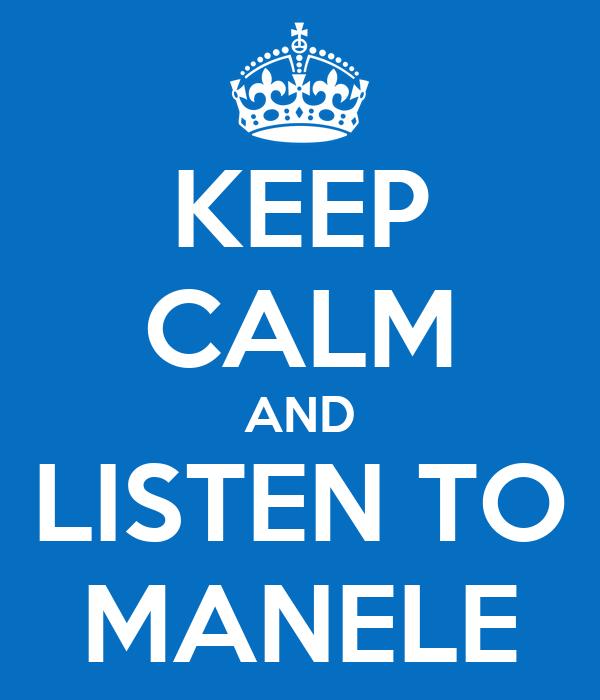 KEEP CALM AND LISTEN TO MANELE