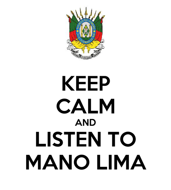 KEEP CALM AND LISTEN TO MANO LIMA