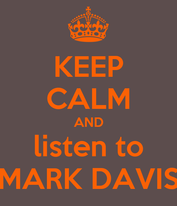 KEEP CALM AND listen to MARK DAVIS