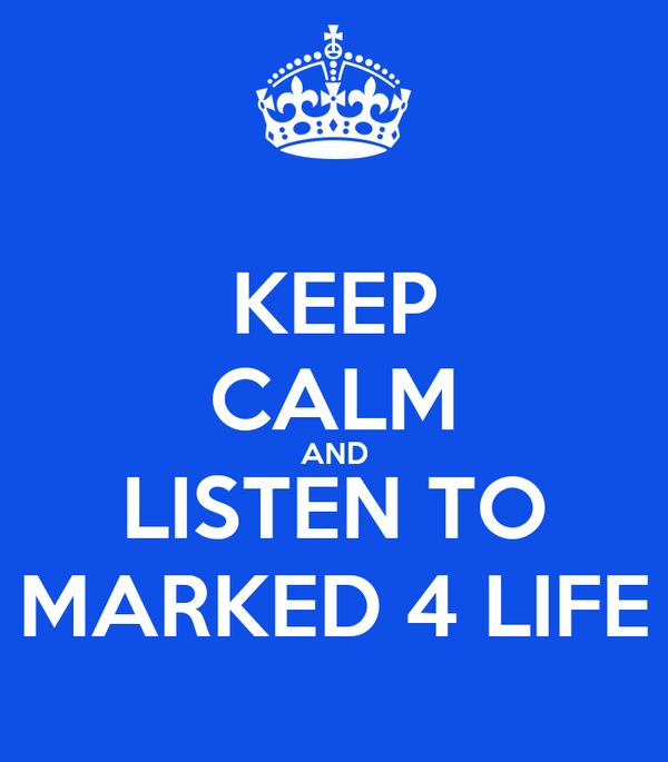 KEEP CALM AND LISTEN TO MARKED 4 LIFE