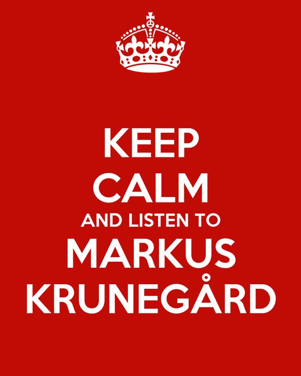 KEEP CALM AND LISTEN TO MARKUS KRUNEGÅRD