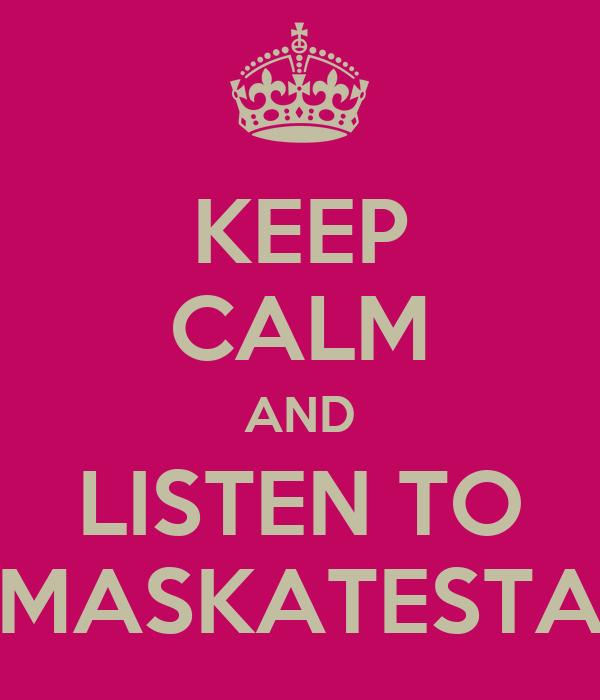 KEEP CALM AND LISTEN TO MASKATESTA