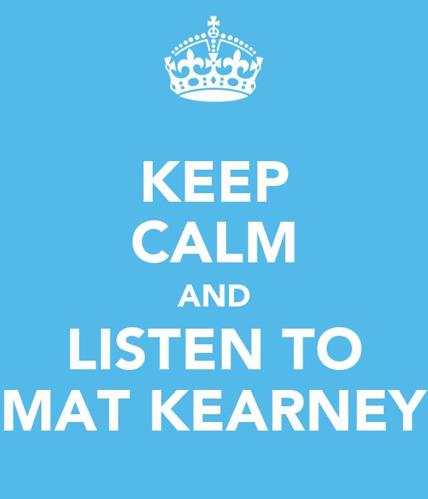 KEEP CALM AND LISTEN TO MAT KEARNEY