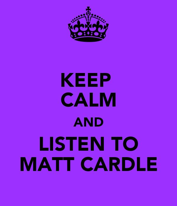 KEEP  CALM AND LISTEN TO MATT CARDLE