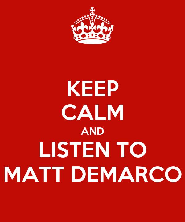 KEEP CALM AND LISTEN TO MATT DEMARCO