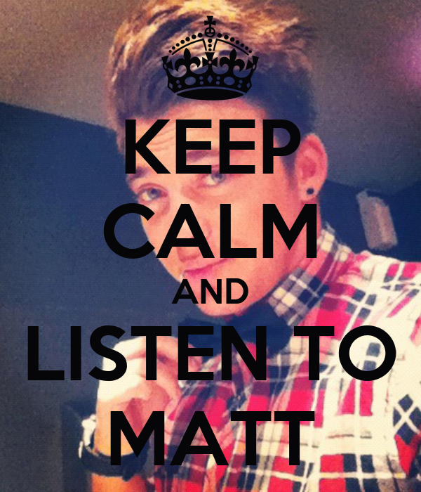 KEEP CALM AND LISTEN TO MATT
