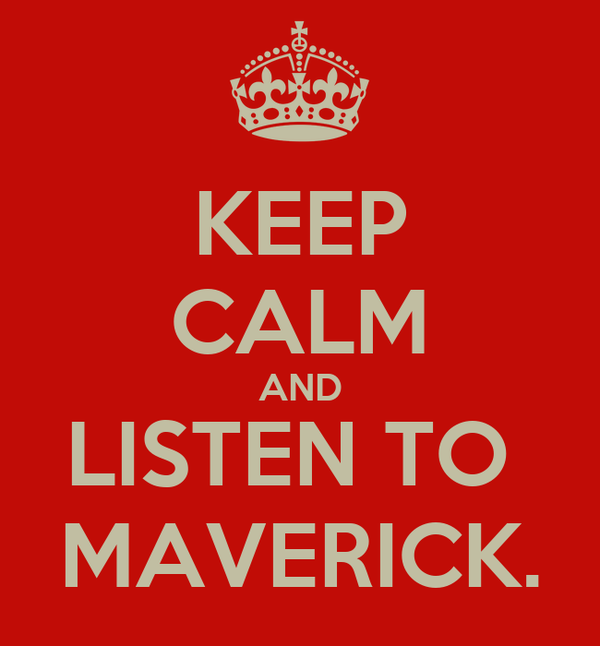 KEEP CALM AND LISTEN TO  MAVERICK.