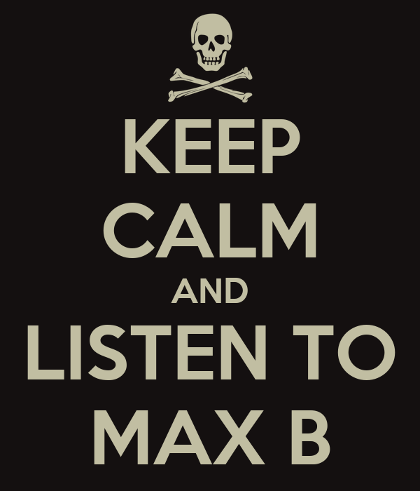 KEEP CALM AND LISTEN TO MAX B