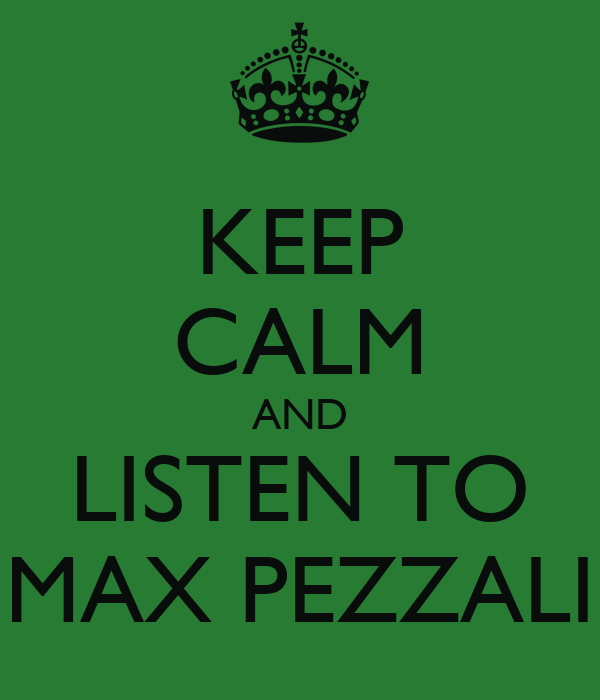 KEEP CALM AND LISTEN TO MAX PEZZALI