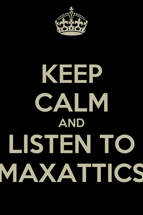 KEEP CALM AND LISTEN TO MAXATTICS