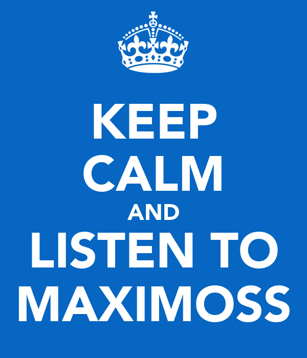KEEP CALM AND LISTEN TO MAXIMOSS