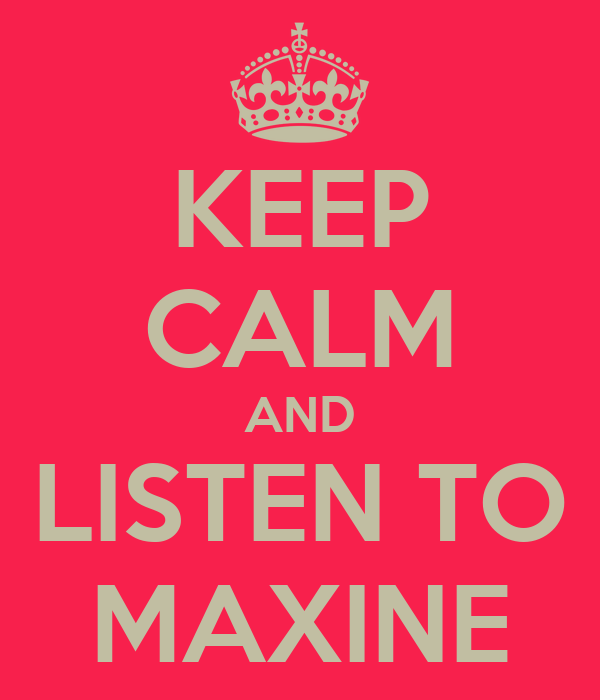 KEEP CALM AND LISTEN TO MAXINE