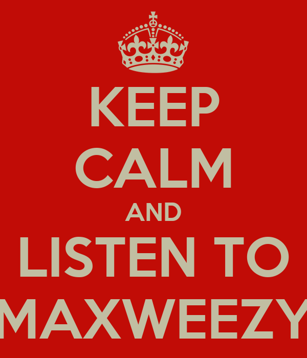 KEEP CALM AND LISTEN TO MAXWEEZY