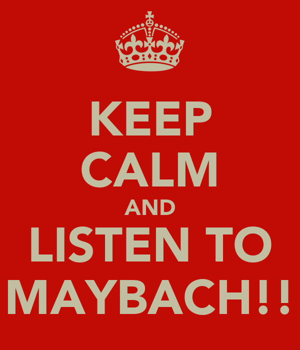 KEEP CALM AND LISTEN TO MAYBACH!!