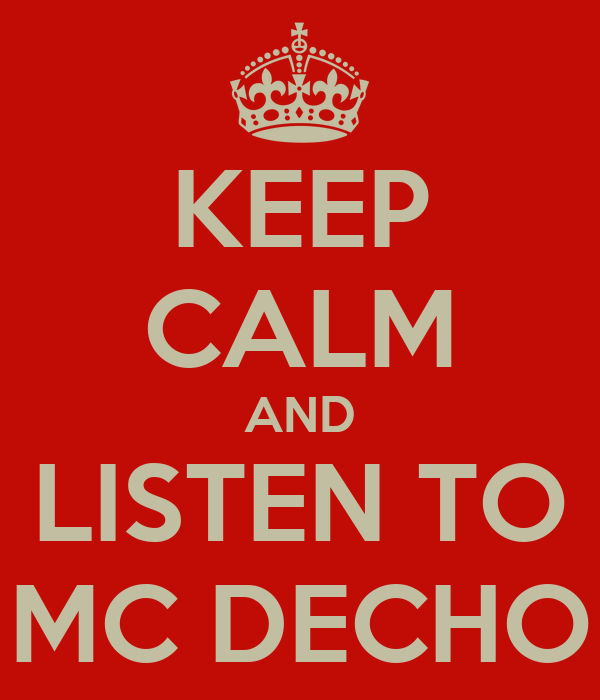 KEEP CALM AND LISTEN TO MC DECHO