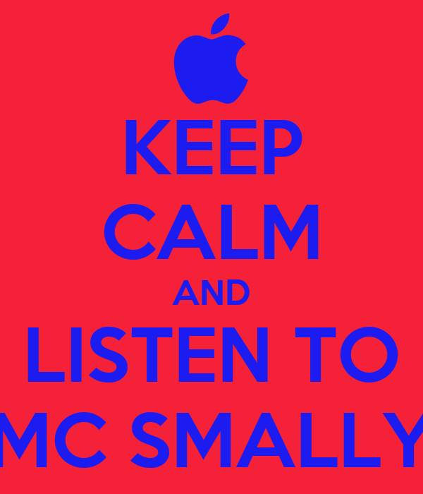 KEEP CALM AND LISTEN TO MC SMALLY