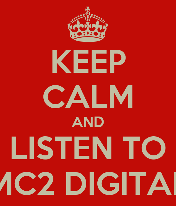KEEP CALM AND LISTEN TO MC2 DIGITAL