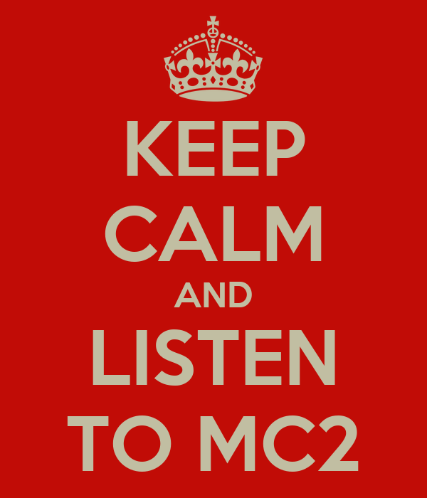 KEEP CALM AND LISTEN TO MC2