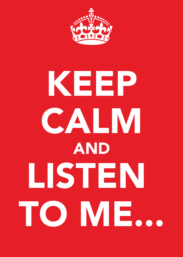 KEEP CALM AND LISTEN  TO ME...