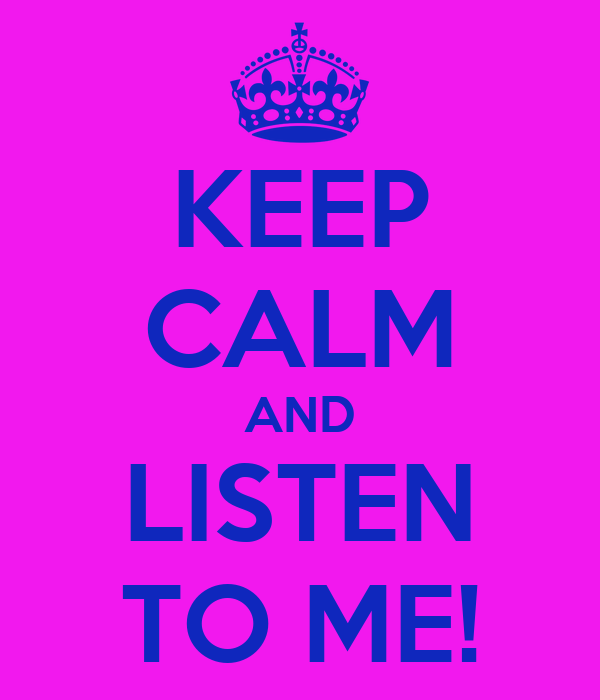 KEEP CALM AND LISTEN TO ME!