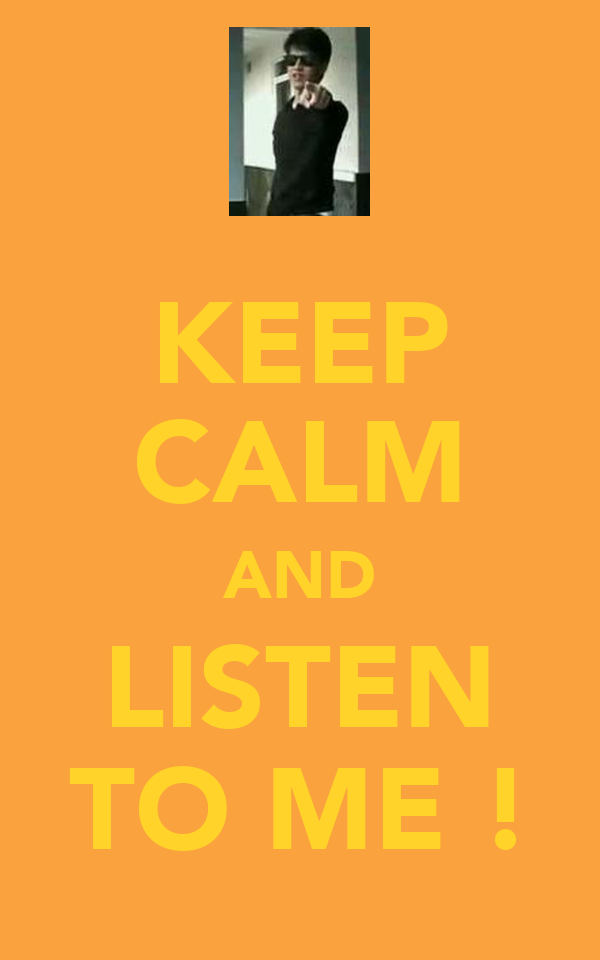 KEEP CALM AND LISTEN TO ME !