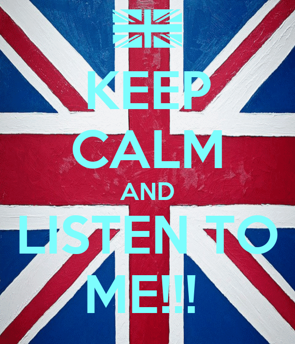 KEEP CALM AND LISTEN TO ME!!!