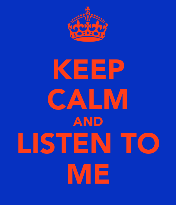 KEEP CALM AND LISTEN TO ME