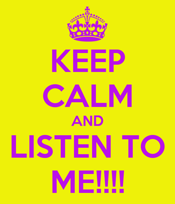 KEEP CALM AND LISTEN TO ME!!!!