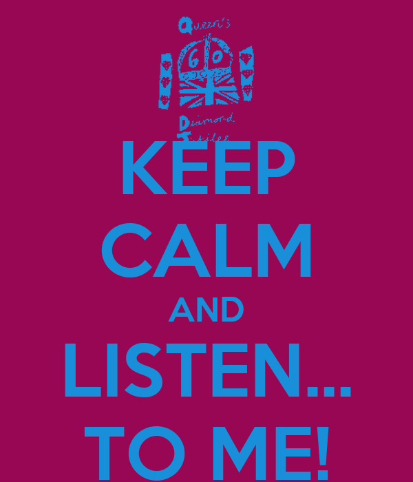 KEEP CALM AND LISTEN... TO ME!