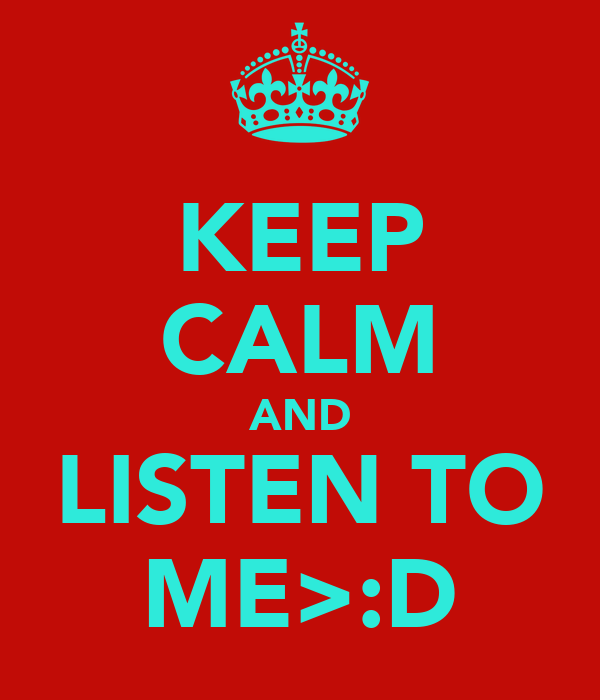 KEEP CALM AND LISTEN TO ME>:D