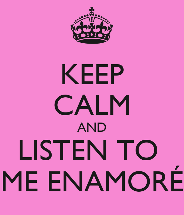 KEEP CALM AND LISTEN TO  ME ENAMORÉ