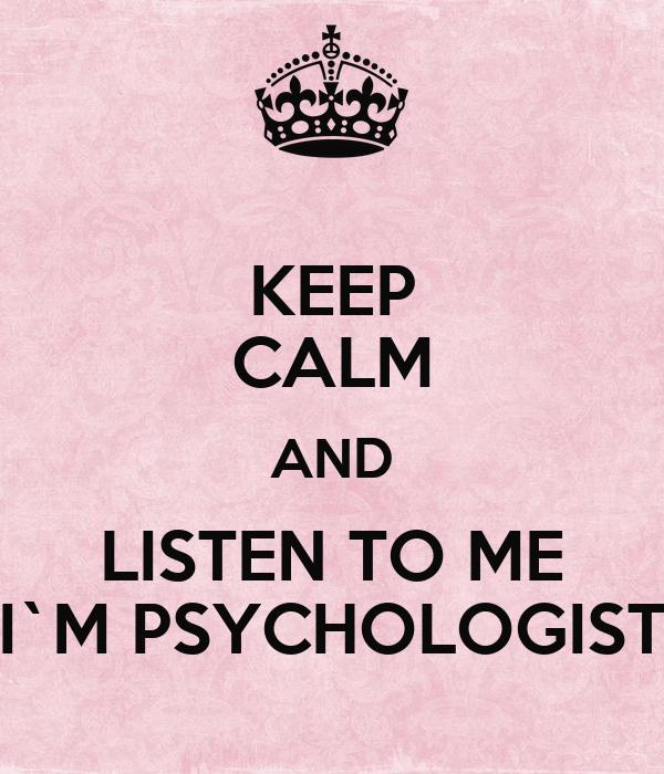 KEEP CALM AND LISTEN TO ME I`M PSYCHOLOGIST