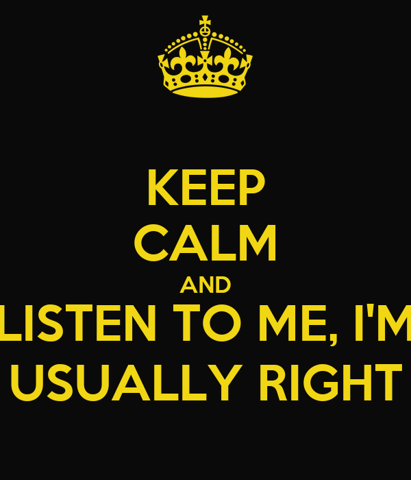 KEEP CALM AND LISTEN TO ME, I'M USUALLY RIGHT