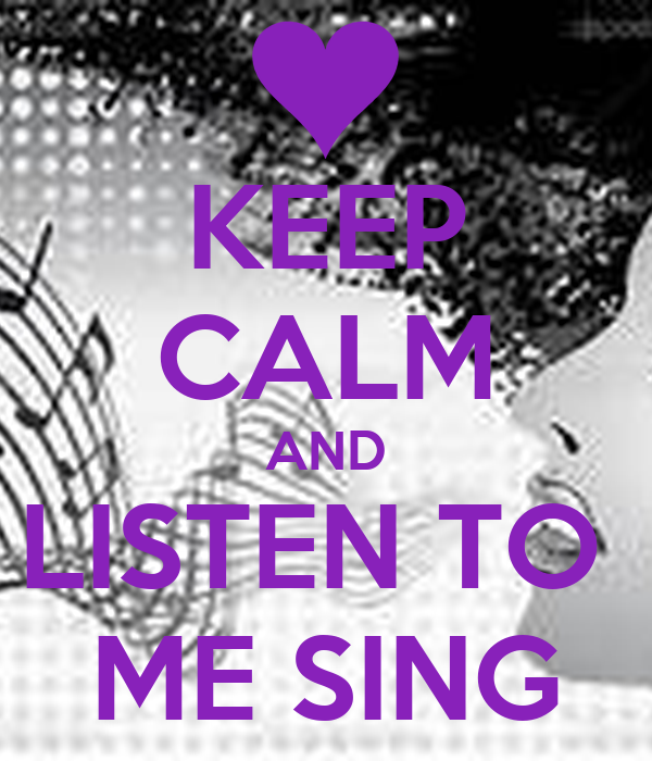 KEEP CALM AND LISTEN TO  ME SING