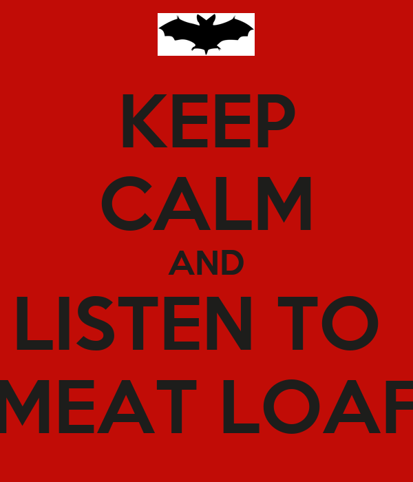 KEEP CALM AND LISTEN TO  MEAT LOAF