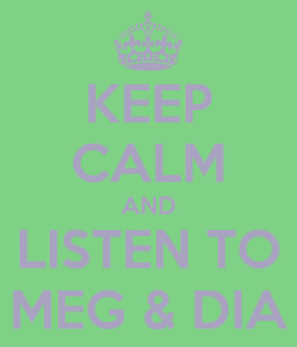 KEEP CALM AND LISTEN TO MEG & DIA