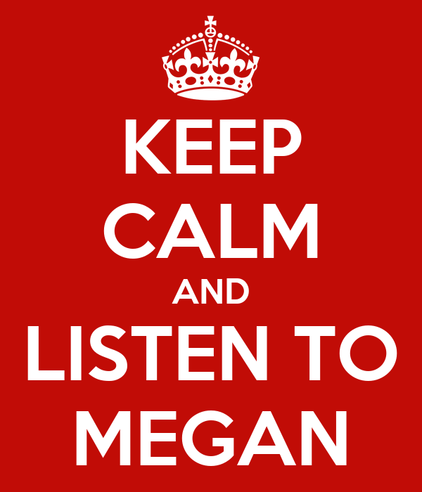 KEEP CALM AND LISTEN TO MEGAN